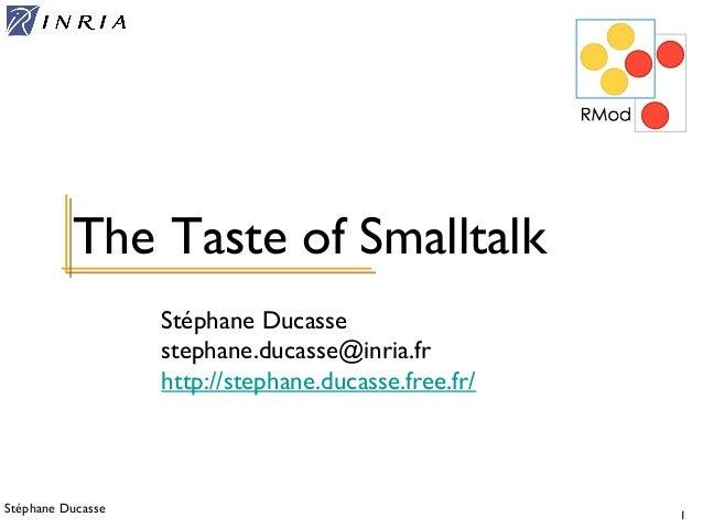 Stéphane Ducasse 1 Stéphane Ducasse stephane.ducasse@inria.fr http://stephane.ducasse.free.fr/ The Taste of Smalltalk