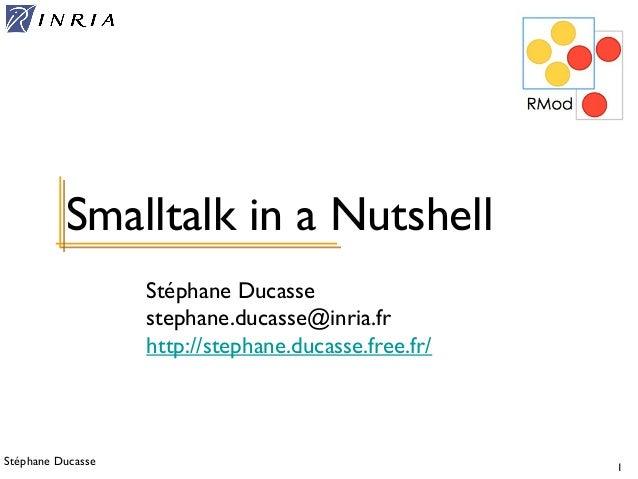 Stéphane Ducasse 1 Stéphane Ducasse stephane.ducasse@inria.fr http://stephane.ducasse.free.fr/ Smalltalk in a Nutshell