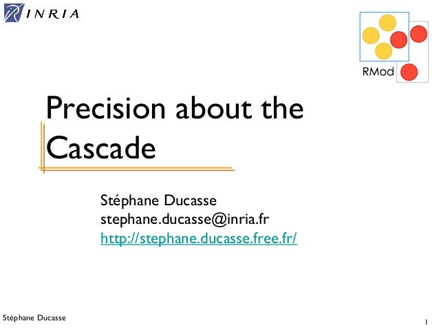 Stéphane Ducasse 1 Stéphane Ducasse stephane.ducasse@inria.fr http://stephane.ducasse.free.fr/ Precision about the Cascade