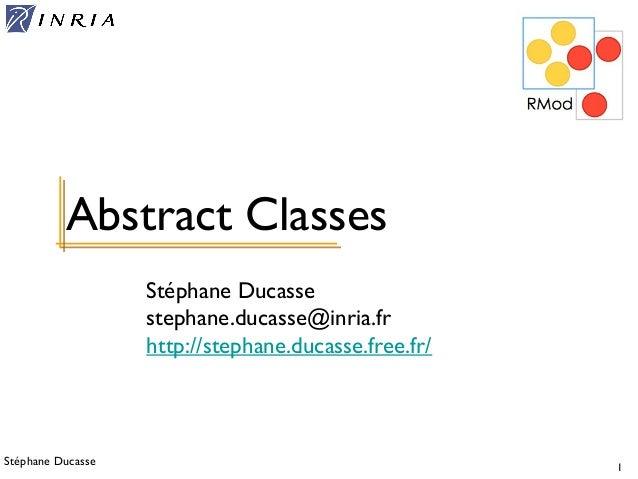 Stéphane Ducasse 1 Stéphane Ducasse stephane.ducasse@inria.fr http://stephane.ducasse.free.fr/ Abstract Classes