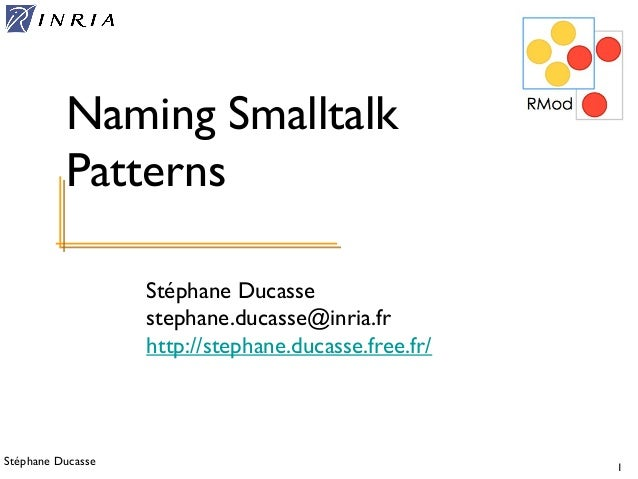 Stéphane Ducasse 1 Stéphane Ducasse stephane.ducasse@inria.fr http://stephane.ducasse.free.fr/ Naming Smalltalk Patterns