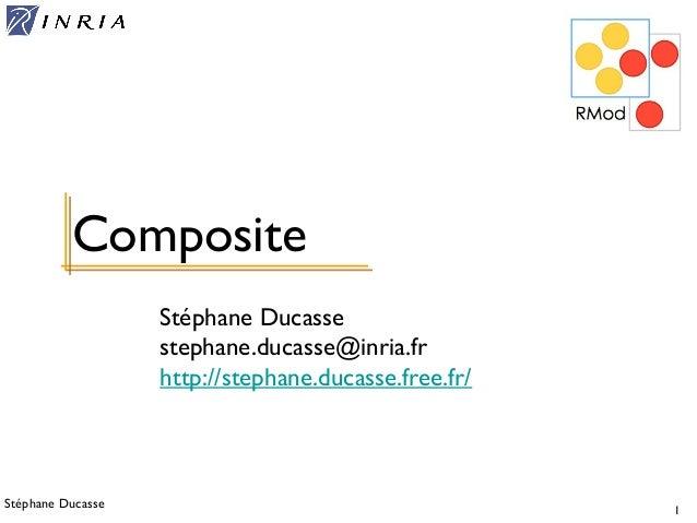 Stéphane Ducasse 1 Stéphane Ducasse stephane.ducasse@inria.fr http://stephane.ducasse.free.fr/ Composite