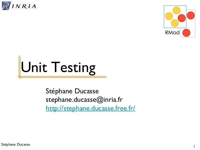 Stéphane Ducasse 1 Stéphane Ducasse stephane.ducasse@inria.fr http://stephane.ducasse.free.fr/ Unit Testing