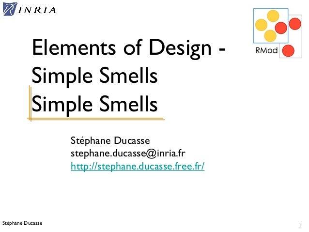 Stéphane Ducasse 1 Stéphane Ducasse stephane.ducasse@inria.fr http://stephane.ducasse.free.fr/ Elements of Design - Simple...