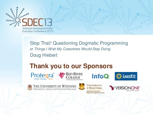 Stop That! Questioning Dogmatic Programming or Things I Wish My Coworkers Would Stop Doing  Doug Hiebert  Thank you to our...