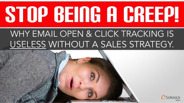 STOP BEING A CREEP!  WHY EMAIL OPEN & CLICK TRACKING IS  USELESS WITHOUT A SALES STRATEGY.
