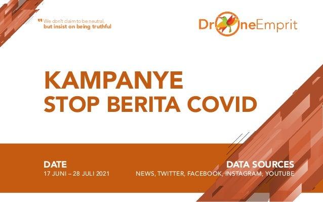 KAMPANYE STOP BERITA COVID DATE 17 JUNI – 28 JULI 2021 DATA SOURCES NEWS, TWITTER, FACEBOOK, INSTAGRAM, YOUTUBE We don't c...