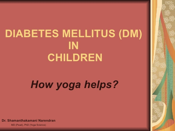 DIABETES MELLITUS (DM)  IN  CHILDREN Dr. Shamanthakamani Narendran MD (Pead), PhD (Yoga Science) How yoga helps?