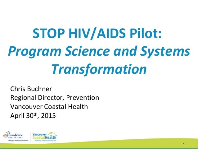 1 STOP HIV/AIDS Pilot: Program Science and Systems Transformation Chris Buchner Regional Director, Prevention Vancouver Co...