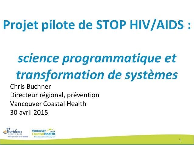 1 Projet pilote de STOP HIV/AIDS : science programmatique et transformation de systèmes Chris Buchner Directeur régional, ...