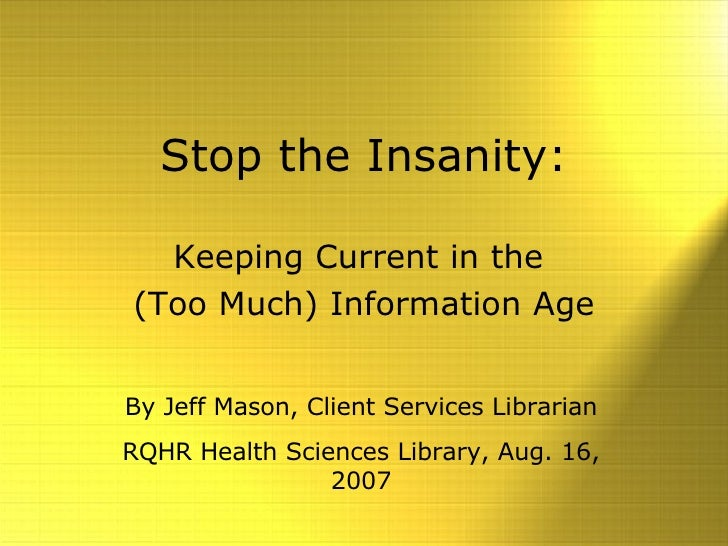 Stop the Insanity: Keeping Current in the  (Too Much) Information Age By Jeff Mason, Client Services Librarian RQHR Health...