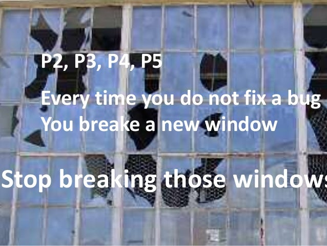 Stop breaking those windows P2, P3, P4, P5 Every time you do not fix a bug You breake a new window