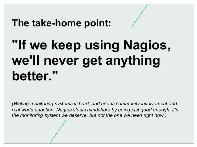 """The take-home point:  """"If we keep using Nagios, we'll never get anything better."""" (Writing monitoring systems is hard, and..."""