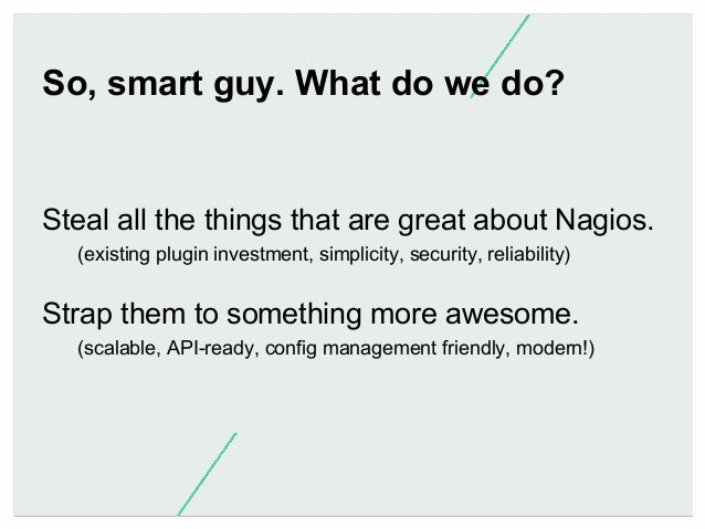 So, smart guy. What do we do?  Steal all the things that are great about Nagios. (existing plugin investment, simplicity, ...