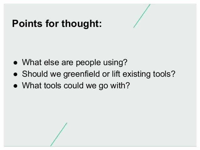 Points for thought:  ● What else are people using? ● Should we greenfield or lift existing tools? ● What tools could we...