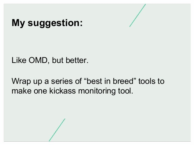 """My suggestion:  Like OMD, but better. Wrap up a series of """"best in breed"""" tools to make one kickass monitoring tool."""