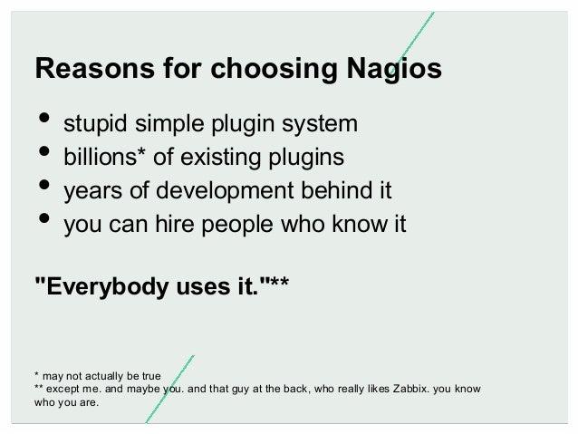 Reasons for choosing Nagios  • stupid simple plugin system • billions* of existing plugins • years of development behin...