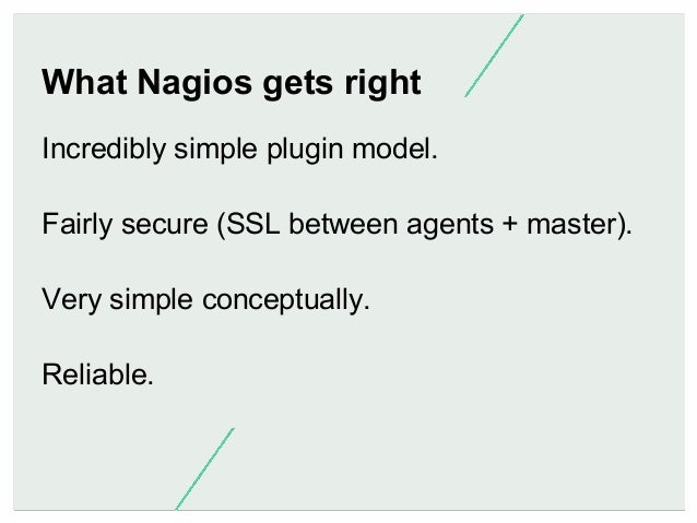 What Nagios gets right Incredibly simple plugin model. Fairly secure (SSL between agents + master). Very simple conceptual...
