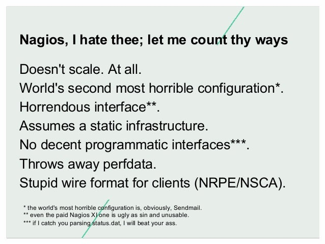 Nagios, I hate thee; let me count thy ways Doesn't scale. At all. World's second most horrible configuration*. Horrendous ...