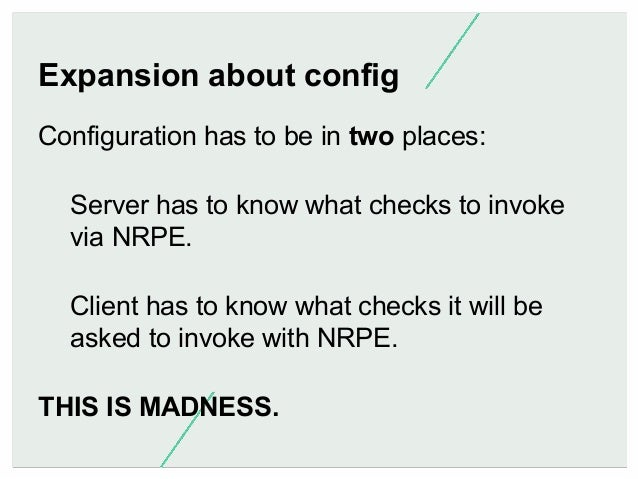Expansion about config Configuration has to be in two places: Server has to know what checks to invoke via NRPE. Client ha...