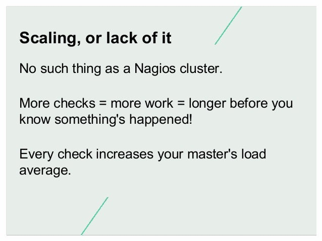 Scaling, or lack of it No such thing as a Nagios cluster. More checks = more work = longer before you know something's hap...