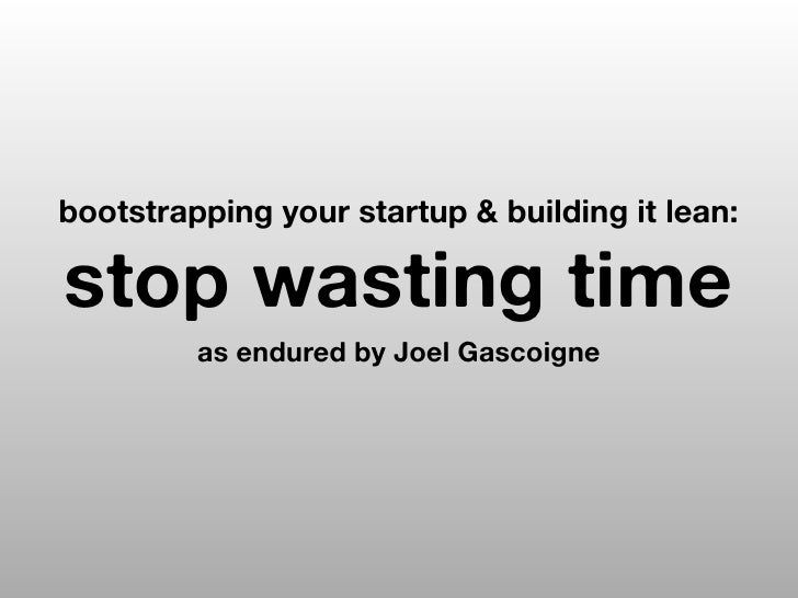bootstrapping your startup & building it lean:stop wasting time         as endured by Joel Gascoigne