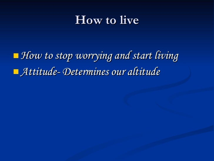 How to live <ul><li>How to stop worrying and start living </li></ul><ul><li>Attitude- Determines our altitude </li></ul>