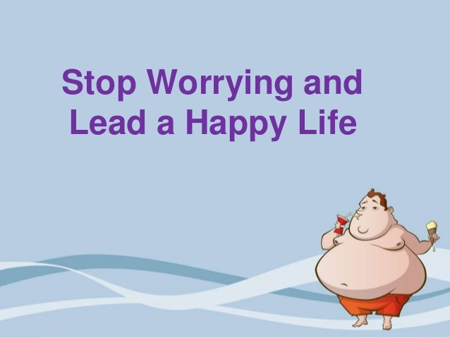 Stop Worrying andLead a Happy Life