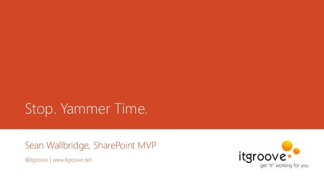 Stop. Yammer Time. Sean Wallbridge, SharePoint MVP @itgroove | www.itgroove.net