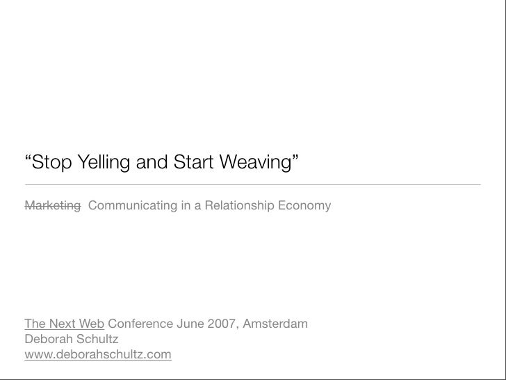 """Stop Yelling and Start Weaving""  Marketing Communicating in a Relationship Economy     The Next Web Conference June 2007,..."