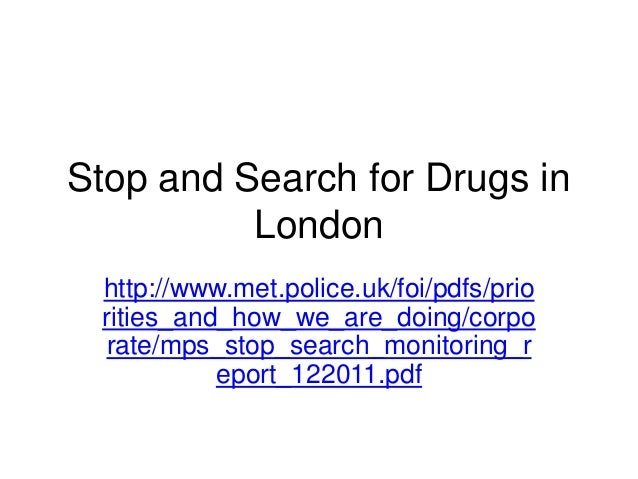 Stop and Search for Drugs in          London http://www.met.police.uk/foi/pdfs/prio rities_and_how_we_are_doing/corpo rate...