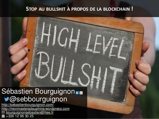STOP AU BULLSHIT À PROPOS DE LA BLOCKCHAIN ! Sébastien Bourguignon @sebbourguignon http://sebastienbourguignon.com/ http:/...