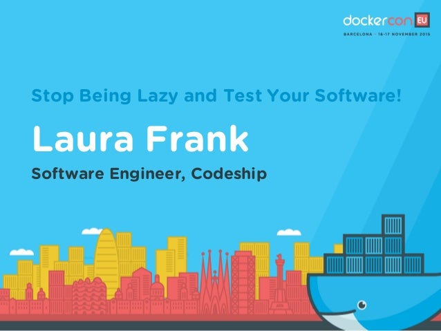 Stop Being Lazy and Test Your Software! Laura Frank Software Engineer, Codeship