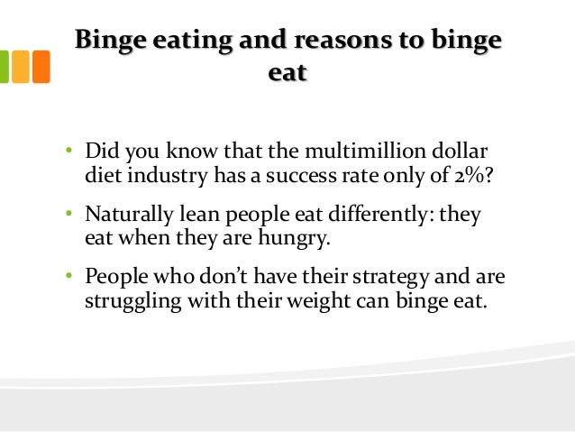 Binge eating and reasons to bingeeat• Did you know that the multimillion dollardiet industry has a success rate only of 2%...