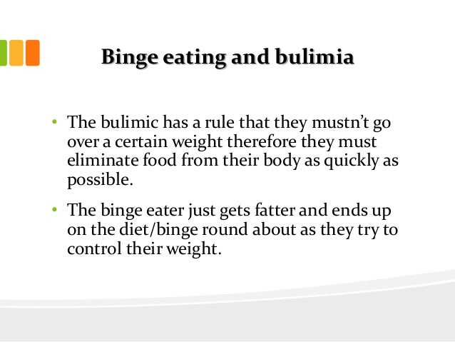 Binge eating and bulimia• The bulimic has a rule that they mustn't goover a certain weight therefore they musteliminate fo...
