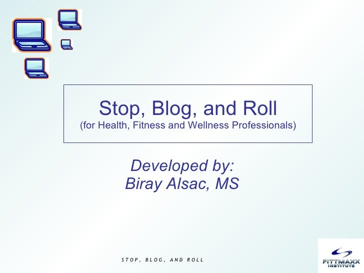 Stop, Blog, and Roll (for Health, Fitness and Wellness Professionals) Developed by: Biray Alsac, MS