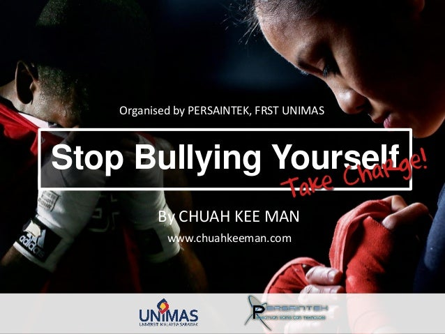 Stop Bullying Yourself Organised by PERSAINTEK, FRST UNIMAS By CHUAH KEE MAN www.chuahkeeman.com