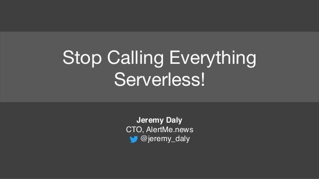 Stop Calling Everything Serverless! Jeremy Daly CTO, AlertMe.news @jeremy_daly