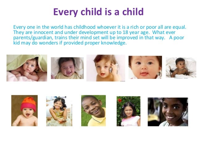 Every child is a childEvery one in the world has childhood whoever it is a rich or poor all are equal.They are innocent an...