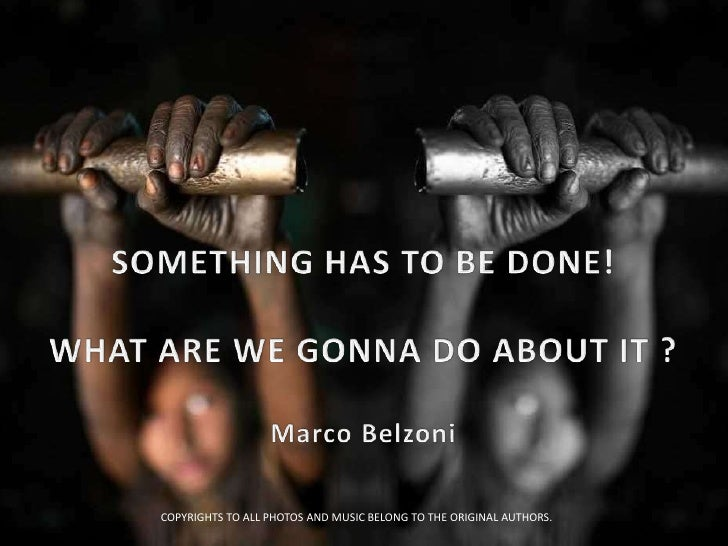 SOMETHING HAS TO BE DONE!<br />WHAT ARE WE GONNA DO ABOUT IT ?<br />Marco Belzoni<br />COPYRIGHTS TO ALL PHOTOS AND MUSIC ...