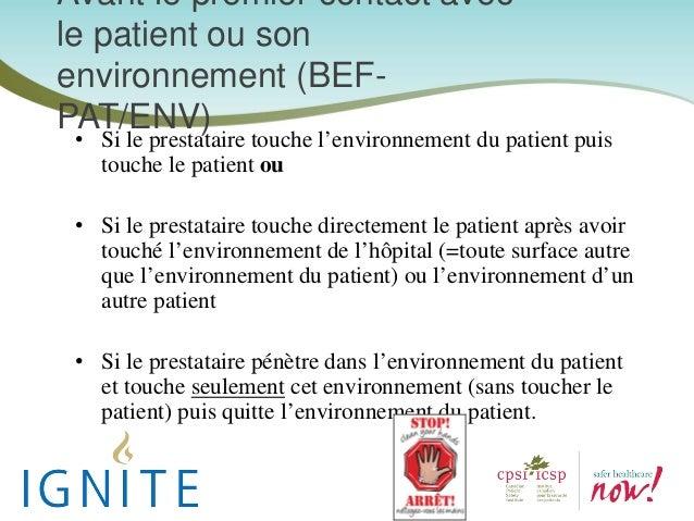 Avant le premier contact avec le patient ou son environnement (BEF- PAT/ENV) • Si le prestataire touche l'environnement du...