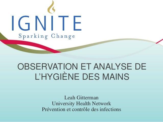 OBSERVATION ET ANALYSE DE L'HYGIÈNE DES MAINS Leah Gitterman University Health Network Prévention et contrôle des infectio...