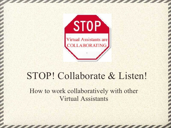 STOP! Collaborate & Listen!How to work collaboratively with other         Virtual Assistants
