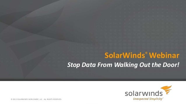 SolarWinds® Webinar Stop Data From Walking Out the Door!  © 2013 SOLARWINDS WORLDWIDE, LLC. ALL RIGHTS RESERVED.