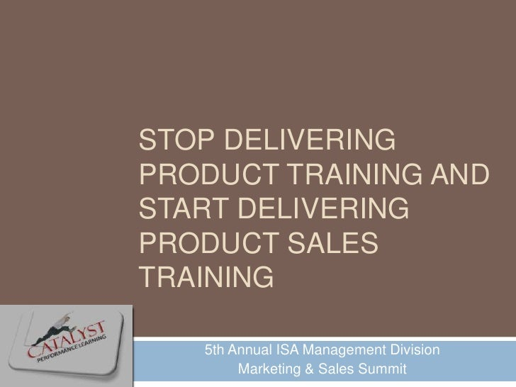 STOP DELIVERING PRODUCT TRAINING AND START DELIVERING PRODUCT SALES TRAINING     5th Annual ISA Management Division       ...
