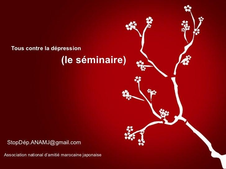 Tous contre la dépression (le séminaire) StopDép.ANAMJ@gmail.com Association national d'amitié marocaine japonaise