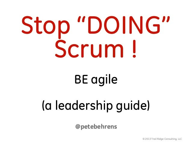 "© 2013 Trail Ridge Consulting, LLCStop ""DOING""Scrum !BE agile(a leadership guide)@petebehrens"