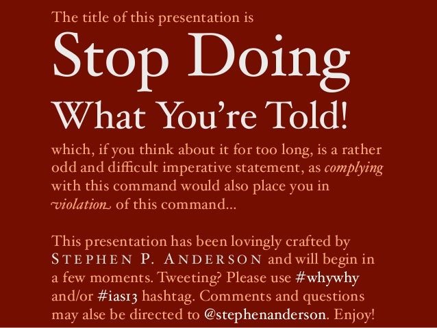 The title of this presentation isStop DoingWhat You're Told!which, if you think about it for too long, is a ratherodd and ...
