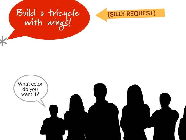Build a tricycle   (SILLY REQUEST)     with wings!*    B    What color     do you     want it?