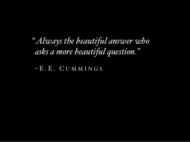 """ Always the beautiful answer who asks a more beautiful question.""  –E.E. CUMMINGS"